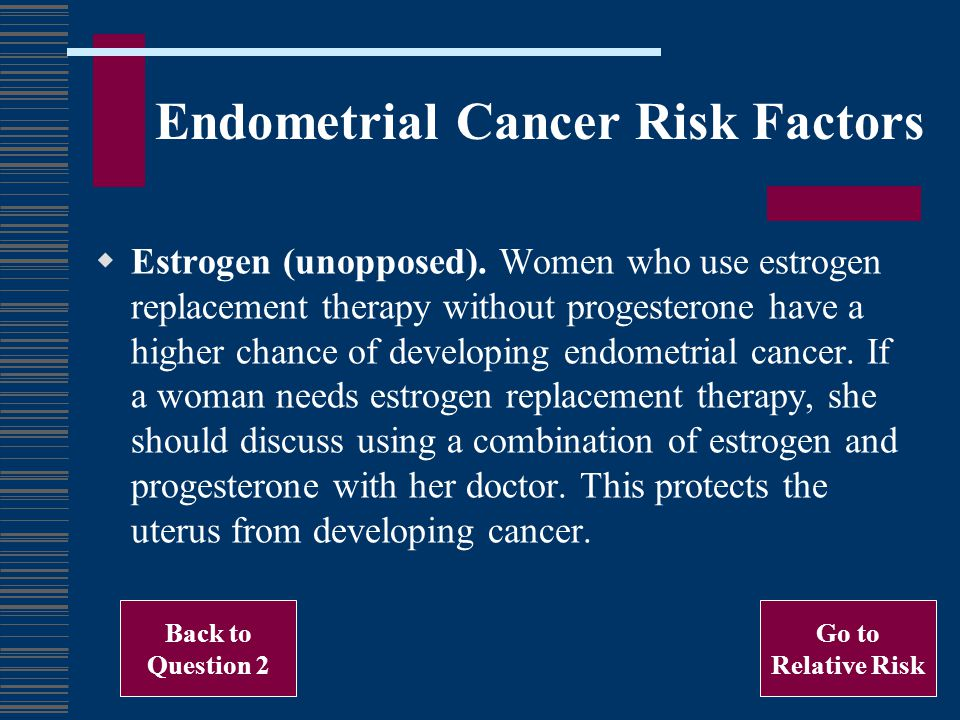 Estrogen (unopposed). Women who use estrogen replacement therapy without progesterone have a higher chance of developing endometrial cancer. If a woma