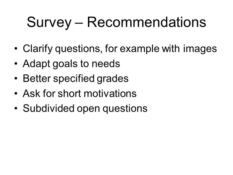 Survey – Recommendations Clarify questions, for example with images Adapt goals to needs Better specified grades Ask for short motivations Subdivided open questions