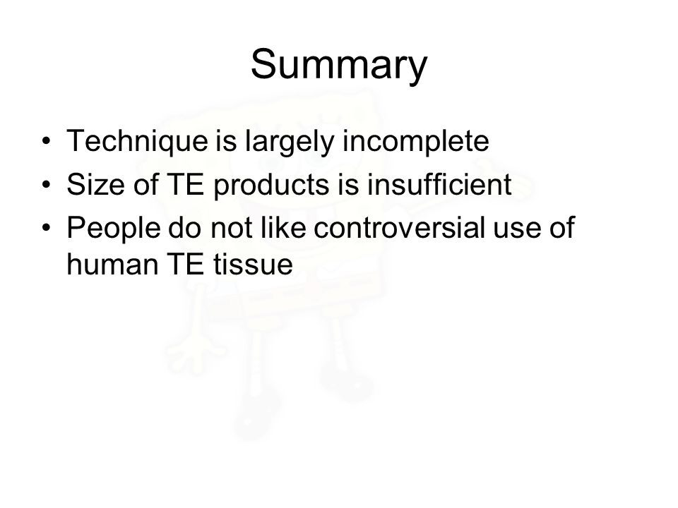 Summary Technique is largely incomplete Size of TE products is insufficient People do not like controversial use of human TE tissue