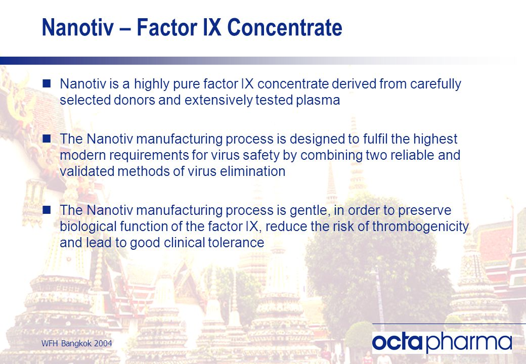 WFH Bangkok 2004 Nanotiv – Factor IX Concentrate Nanotiv is a highly pure factor IX concentrate derived from carefully selected donors and extensively tested plasma The Nanotiv manufacturing process is designed to fulfil the highest modern requirements for virus safety by combining two reliable and validated methods of virus elimination The Nanotiv manufacturing process is gentle, in order to preserve biological function of the factor IX, reduce the risk of thrombogenicity and lead to good clinical tolerance