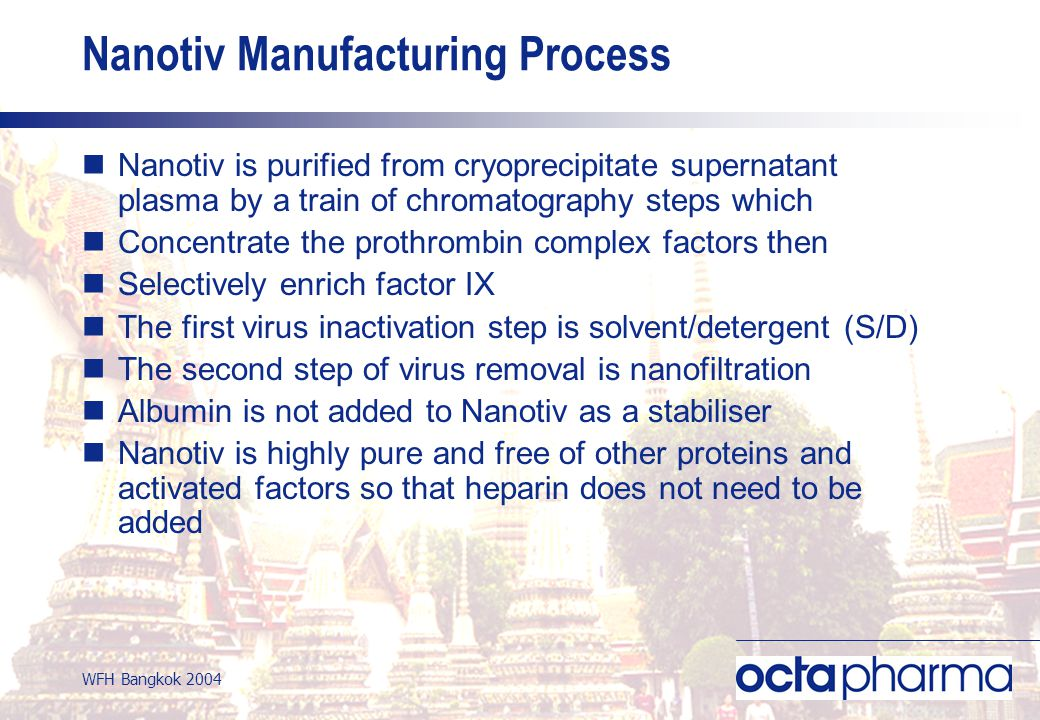 WFH Bangkok 2004 Nanotiv is purified from cryoprecipitate supernatant plasma by a train of chromatography steps which Concentrate the prothrombin complex factors then Selectively enrich factor IX The first virus inactivation step is solvent/detergent (S/D) The second step of virus removal is nanofiltration Albumin is not added to Nanotiv as a stabiliser Nanotiv is highly pure and free of other proteins and activated factors so that heparin does not need to be added Nanotiv Manufacturing Process