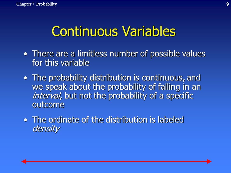 9Chapter 7 Probability Continuous Variables There are a limitless number of possible values for this variableThere are a limitless number of possible