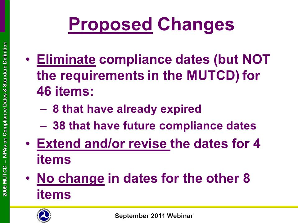 September 2011 Webinar 2009 MUTCD NPAs on Compliance Dates & Standard Definition 2009 MUTCD – NPAs on Compliance Dates & Standard Definition Proposed Changes Eliminate compliance dates (but NOT the requirements in the MUTCD) for 46 items: – 8 that have already expired – 38 that have future compliance dates Extend and/or revise the dates for 4 items No change in dates for the other 8 items