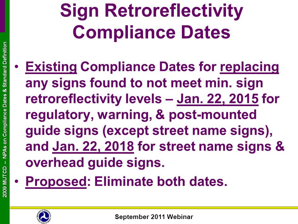 September 2011 Webinar 2009 MUTCD NPAs on Compliance Dates & Standard Definition 2009 MUTCD – NPAs on Compliance Dates & Standard Definition Existing Compliance Dates for replacing any signs found to not meet min.