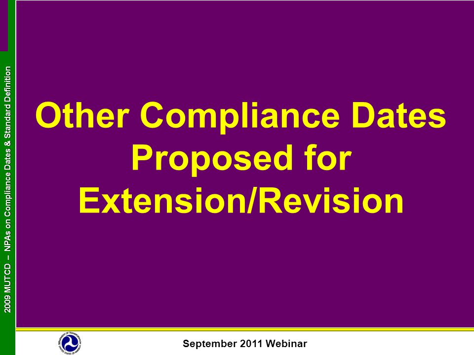 September 2011 Webinar 2009 MUTCD NPAs on Compliance Dates & Standard Definition 2009 MUTCD – NPAs on Compliance Dates & Standard Definition Other Compliance Dates Proposed for Extension/Revision