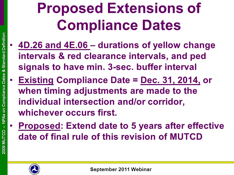September 2011 Webinar 2009 MUTCD NPAs on Compliance Dates & Standard Definition 2009 MUTCD – NPAs on Compliance Dates & Standard Definition 4D.26 and 4E.06 – durations of yellow change intervals & red clearance intervals, and ped signals to have min.
