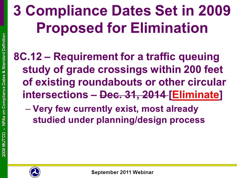 September 2011 Webinar 2009 MUTCD NPAs on Compliance Dates & Standard Definition 2009 MUTCD – NPAs on Compliance Dates & Standard Definition 8C.12 – Requirement for a traffic queuing study of grade crossings within 200 feet of existing roundabouts or other circular intersections – Dec.