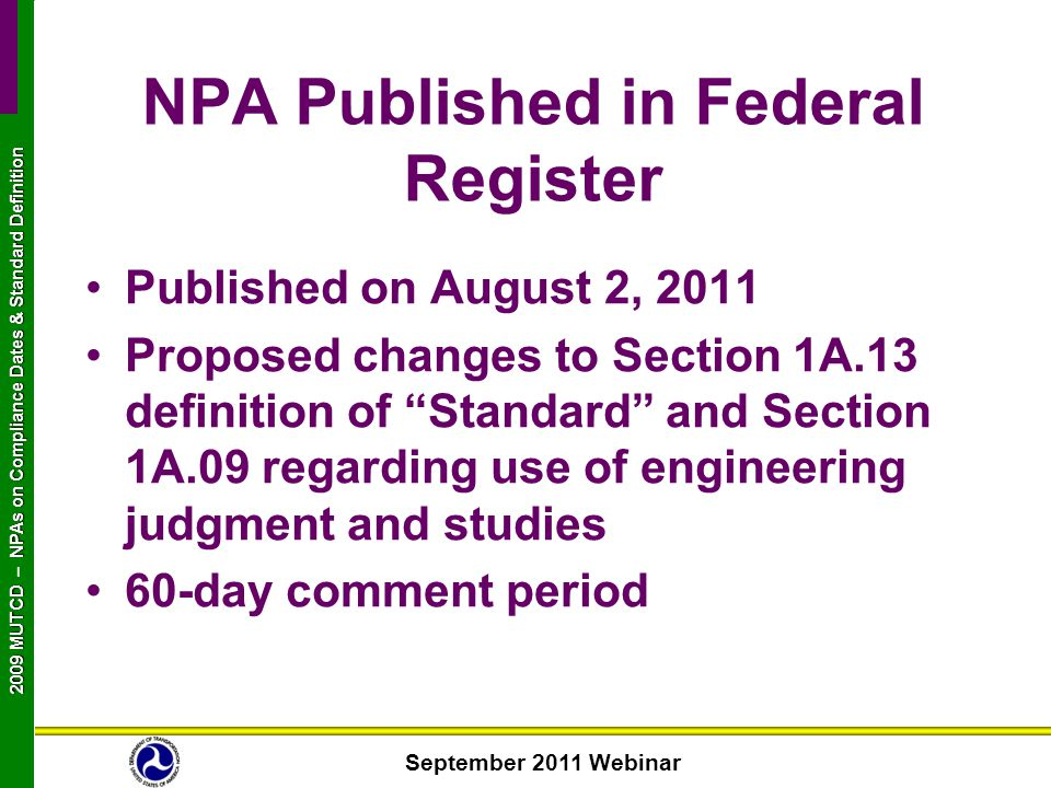 September 2011 Webinar 2009 MUTCD NPAs on Compliance Dates & Standard Definition 2009 MUTCD – NPAs on Compliance Dates & Standard Definition NPA Published in Federal Register Published on August 2, 2011 Proposed changes to Section 1A.13 definition of Standard and Section 1A.09 regarding use of engineering judgment and studies 60-day comment period