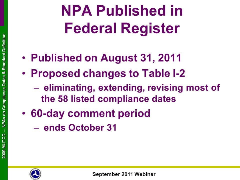 September 2011 Webinar 2009 MUTCD NPAs on Compliance Dates & Standard Definition 2009 MUTCD – NPAs on Compliance Dates & Standard Definition NPA Published in Federal Register Published on August 31, 2011 Proposed changes to Table I-2 – eliminating, extending, revising most of the 58 listed compliance dates 60-day comment period – ends October 31
