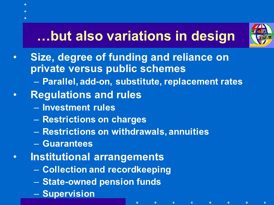 …but also variations in design Size, degree of funding and reliance on private versus public schemes –Parallel, add-on, substitute, replacement rates