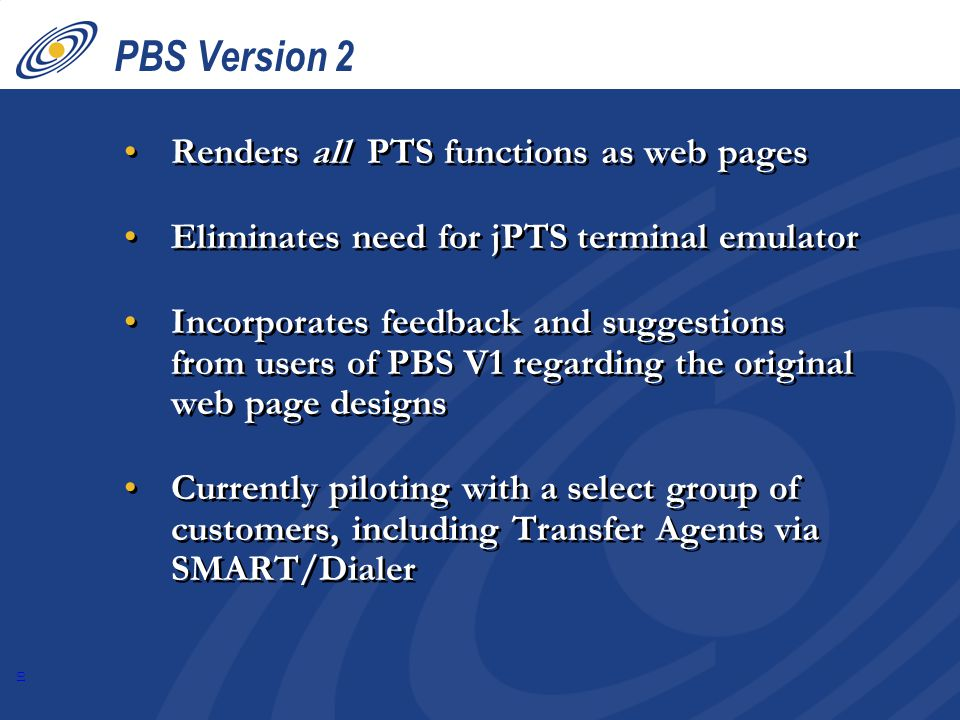 10 PBS Version 2 Renders all PTS functions as web pages Eliminates need for jPTS terminal emulator Incorporates feedback and suggestions from users of PBS V1 regarding the original web page designs Currently piloting with a select group of customers, including Transfer Agents via SMART/Dialer Renders all PTS functions as web pages Eliminates need for jPTS terminal emulator Incorporates feedback and suggestions from users of PBS V1 regarding the original web page designs Currently piloting with a select group of customers, including Transfer Agents via SMART/Dialer
