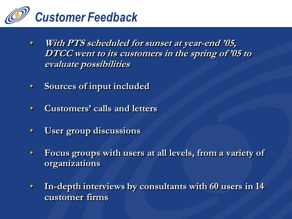 5 Customer Feedback With PTS scheduled for sunset at year-end 05, DTCC went to its customers in the spring of 05 to evaluate possibilities Sources of input included Customers calls and letters User group discussions Focus groups with users at all levels, from a variety of organizations In-depth interviews by consultants with 60 users in 14 customer firms With PTS scheduled for sunset at year-end 05, DTCC went to its customers in the spring of 05 to evaluate possibilities Sources of input included Customers calls and letters User group discussions Focus groups with users at all levels, from a variety of organizations In-depth interviews by consultants with 60 users in 14 customer firms