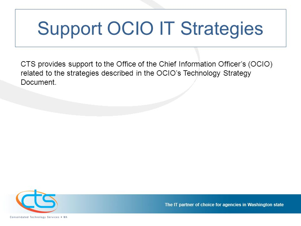 Support OCIO IT Strategies CTS provides support to the Office of the Chief Information Officers (OCIO) related to the strategies described in the OCIOs Technology Strategy Document.