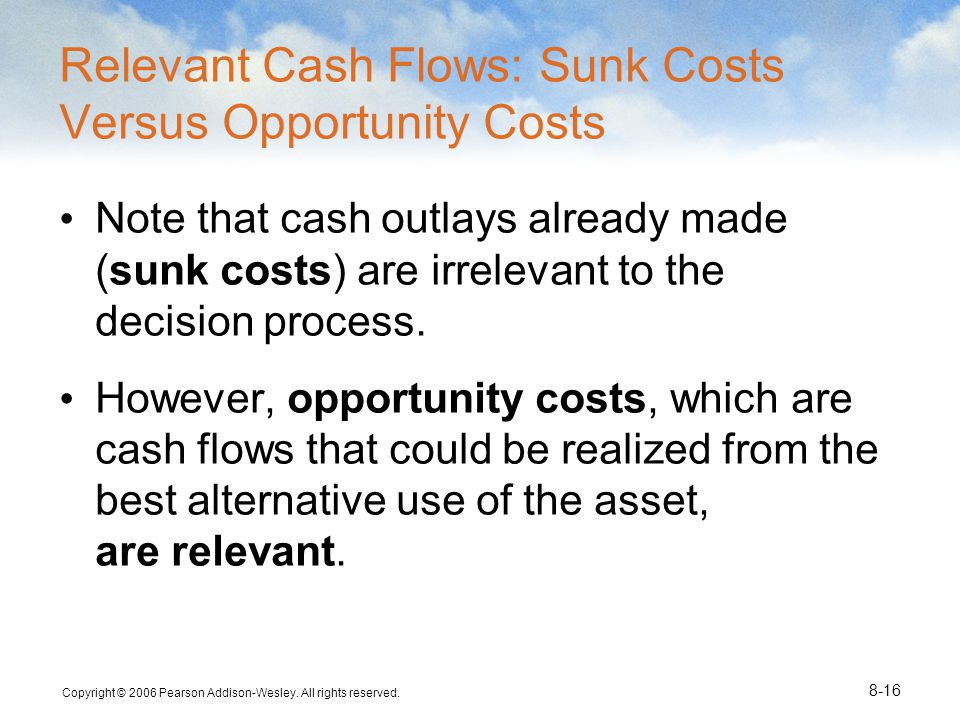 Copyright © 2006 Pearson Addison-Wesley. All rights reserved. 8-16 Relevant Cash Flows: Sunk Costs Versus Opportunity Costs Note that cash outlays alr