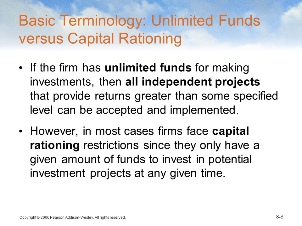 Copyright © 2006 Pearson Addison-Wesley. All rights reserved. 8-8 Basic Terminology: Unlimited Funds versus Capital Rationing If the firm has unlimite