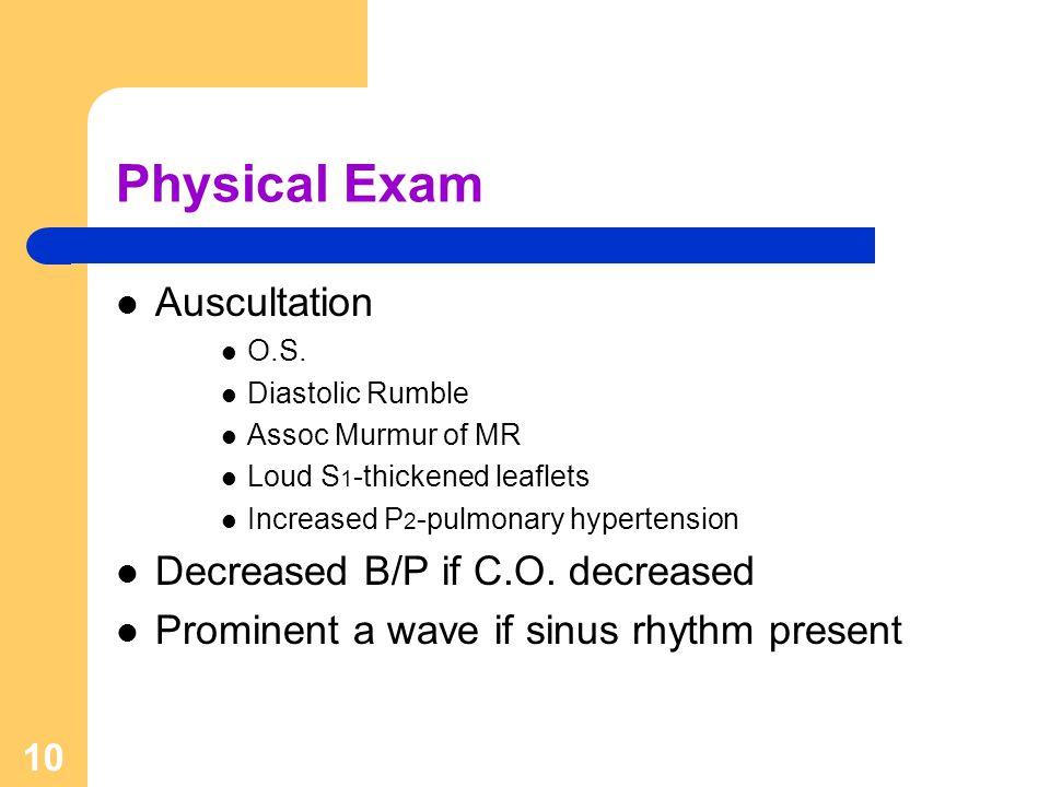 10 Physical Exam Auscultation O.S. Diastolic Rumble Assoc Murmur of MR Loud S 1 -thickened leaflets Increased P 2 -pulmonary hypertension Decreased B/