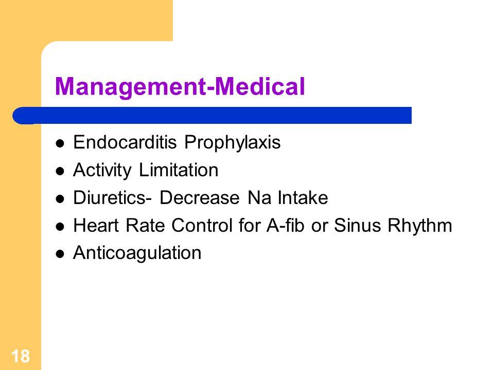 18 Management-Medical Endocarditis Prophylaxis Activity Limitation Diuretics- Decrease Na Intake Heart Rate Control for A-fib or Sinus Rhythm Anticoag
