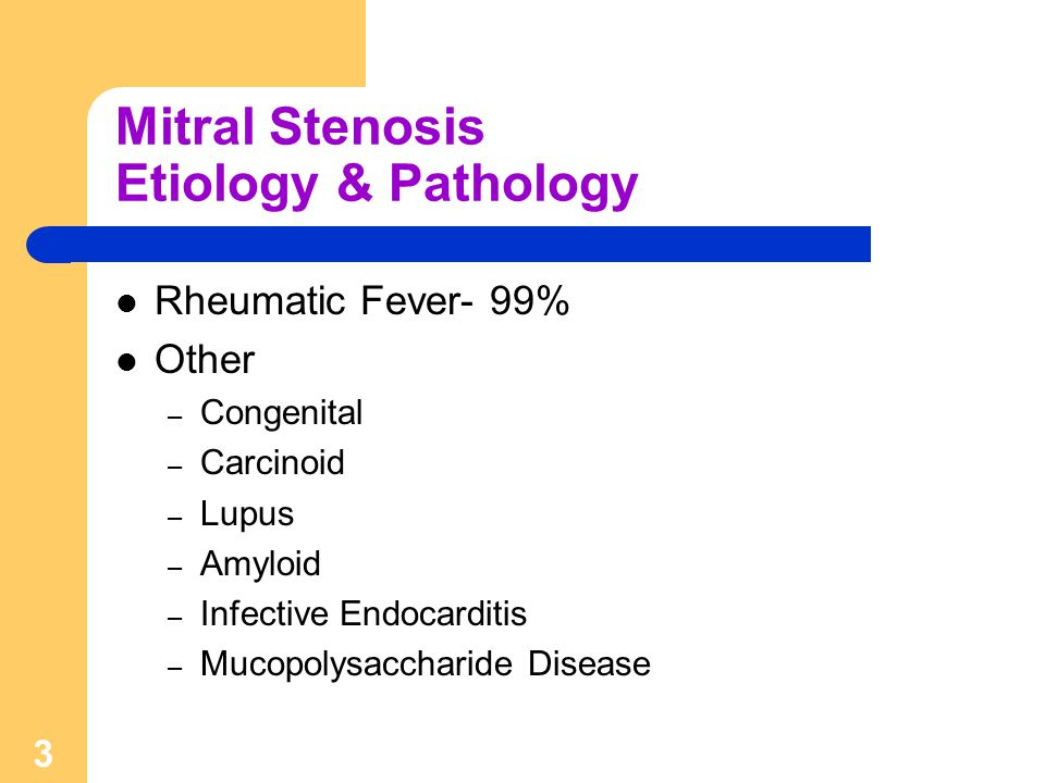 3 Mitral Stenosis Etiology & Pathology Rheumatic Fever- 99% Other – Congenital – Carcinoid – Lupus – Amyloid – Infective Endocarditis – Mucopolysaccha