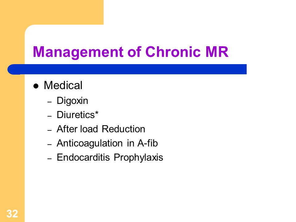 32 Management of Chronic MR Medical – Digoxin – Diuretics* – After load Reduction – Anticoagulation in A-fib – Endocarditis Prophylaxis