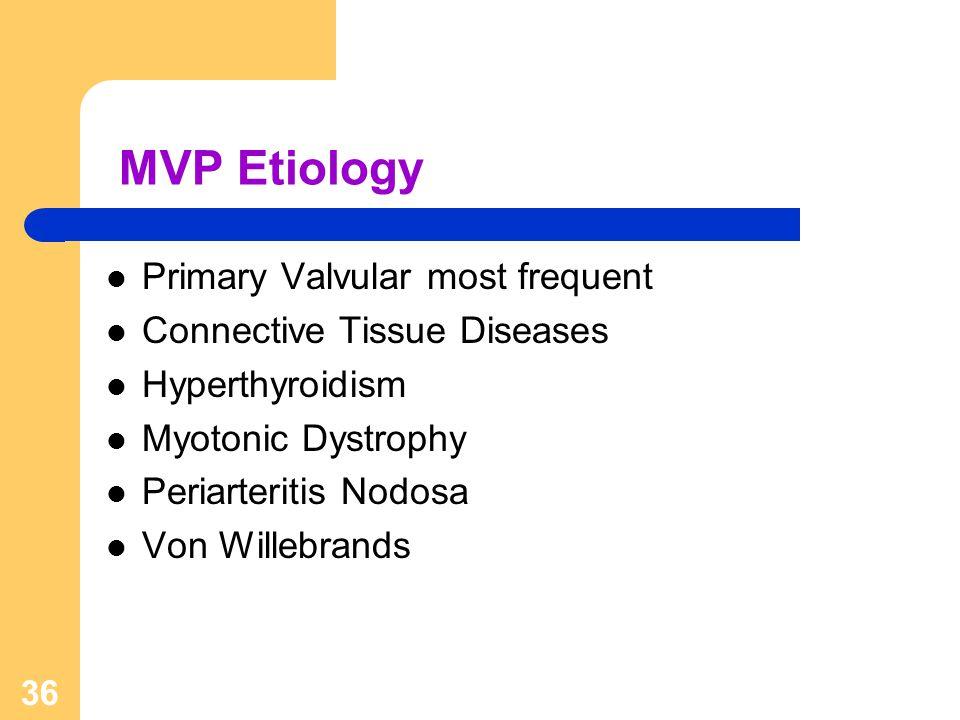 36 MVP Etiology Primary Valvular most frequent Connective Tissue Diseases Hyperthyroidism Myotonic Dystrophy Periarteritis Nodosa Von Willebrands