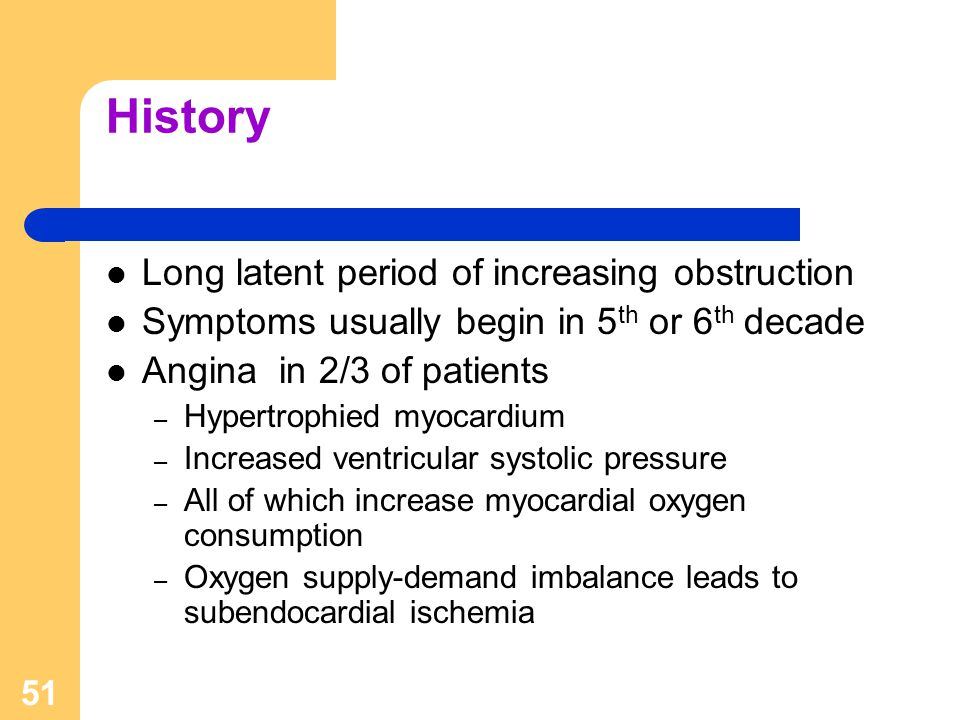 51 History Long latent period of increasing obstruction Symptoms usually begin in 5 th or 6 th decade Angina in 2/3 of patients – Hypertrophied myocar