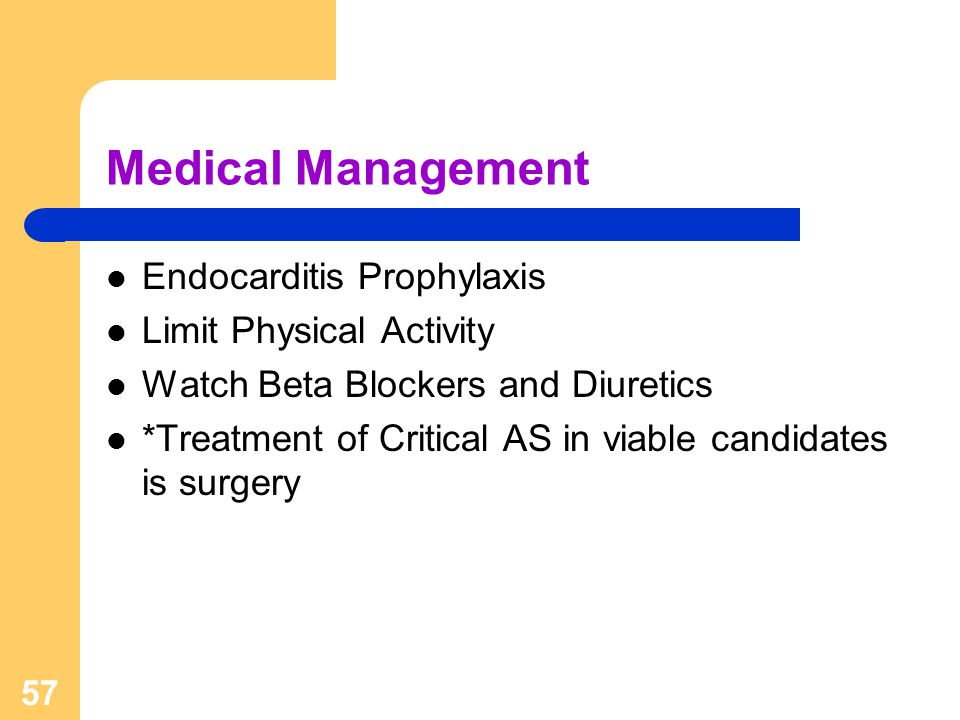 57 Medical Management Endocarditis Prophylaxis Limit Physical Activity Watch Beta Blockers and Diuretics *Treatment of Critical AS in viable candidate