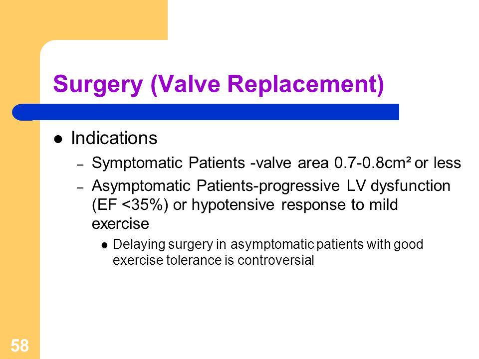 58 Surgery (Valve Replacement) Indications – Symptomatic Patients -valve area 0.7-0.8cm² or less – Asymptomatic Patients-progressive LV dysfunction (E