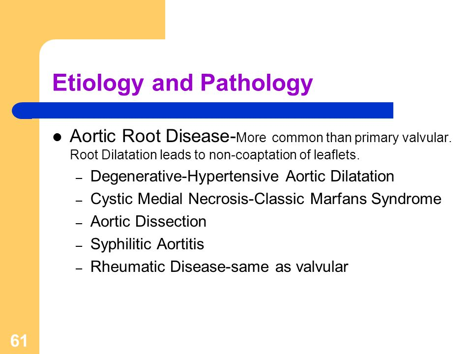 61 Etiology and Pathology Aortic Root Disease- More common than primary valvular. Root Dilatation leads to non-coaptation of leaflets. – Degenerative-