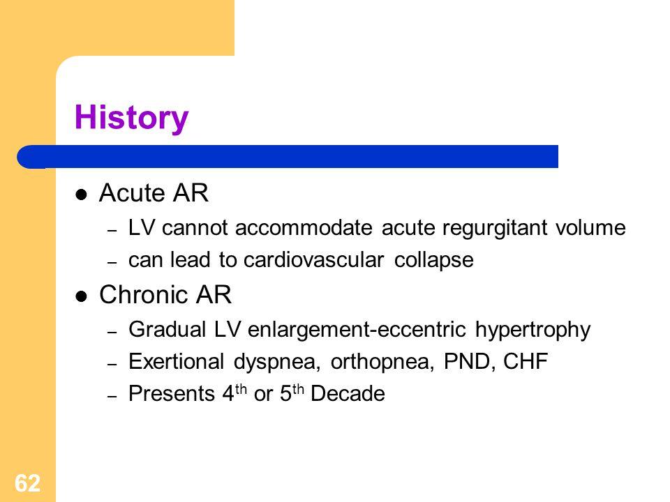 62 History Acute AR – LV cannot accommodate acute regurgitant volume – can lead to cardiovascular collapse Chronic AR – Gradual LV enlargement-eccentr