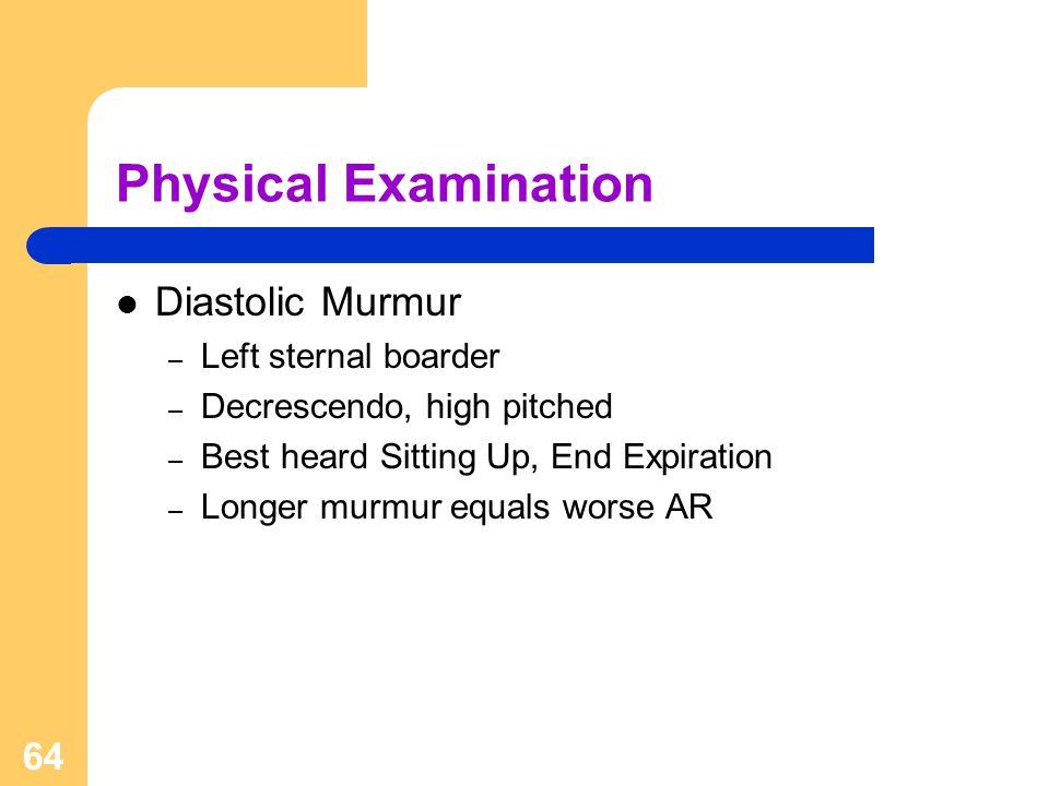 64 Physical Examination Diastolic Murmur – Left sternal boarder – Decrescendo, high pitched – Best heard Sitting Up, End Expiration – Longer murmur eq