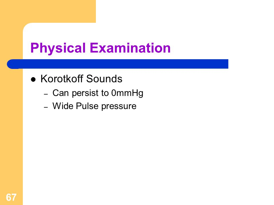 67 Physical Examination Korotkoff Sounds – Can persist to 0mmHg – Wide Pulse pressure