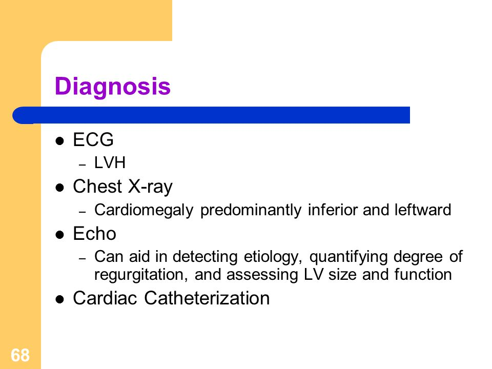 68 Diagnosis ECG – LVH Chest X-ray – Cardiomegaly predominantly inferior and leftward Echo – Can aid in detecting etiology, quantifying degree of regu
