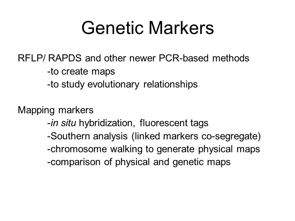 Genetic Markers RFLP/ RAPDS and other newer PCR-based methods -to create maps -to study evolutionary relationships Mapping markers -in situ hybridization, fluorescent tags -Southern analysis (linked markers co-segregate) -chromosome walking to generate physical maps -comparison of physical and genetic maps