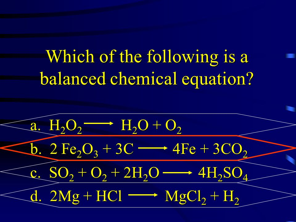 Which of the following is a balanced chemical equation? a. H 2 O 2 H 2 O + O 2 b. 2 Fe 2 O 3 + 3C 4Fe + 3CO 2 c. SO 2 + O 2 + 2H 2 O 4H 2 SO 4 d. 2Mg