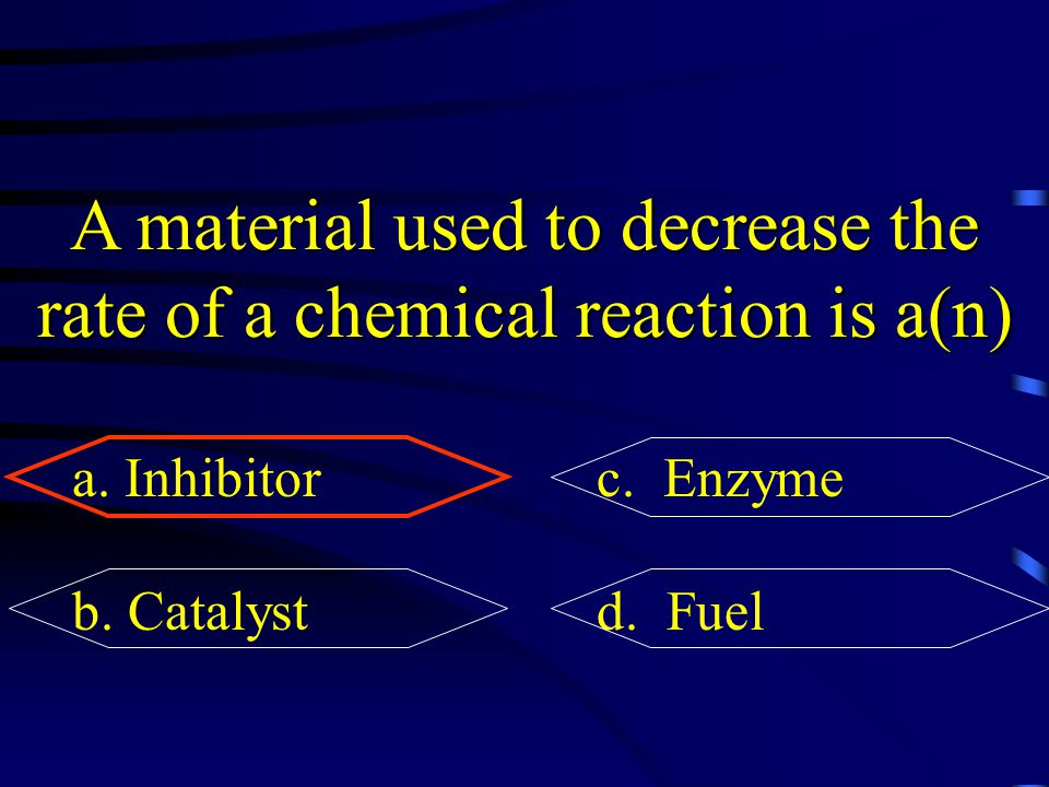 A material used to decrease the rate of a chemical reaction is a(n) a. Inhibitorc. Enzyme b. Catalystd. Fuel