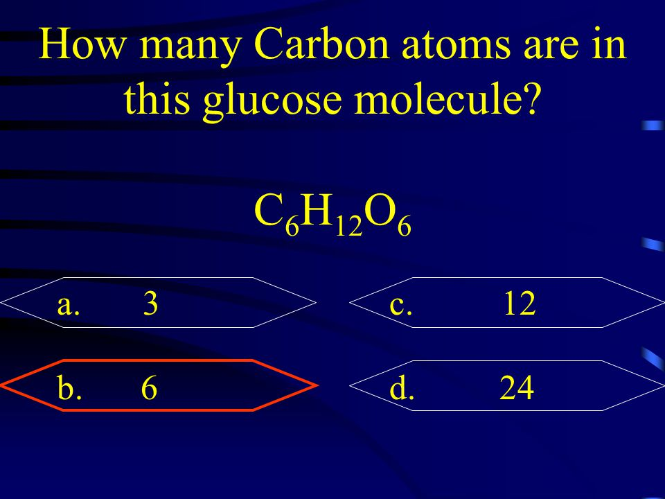 How many Carbon atoms are in this glucose molecule? C 6 H 12 O 6 a. 3c. 12 b. 6d. 24