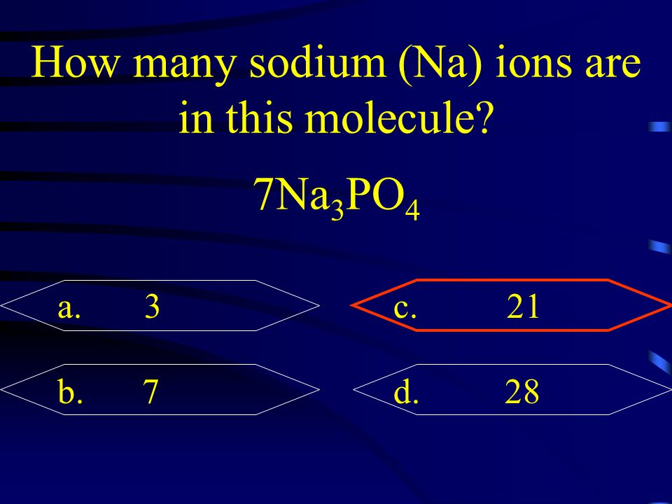 How many sodium (Na) ions are in this molecule? 7Na 3 PO 4 a. 3c. 21 b. 7d. 28