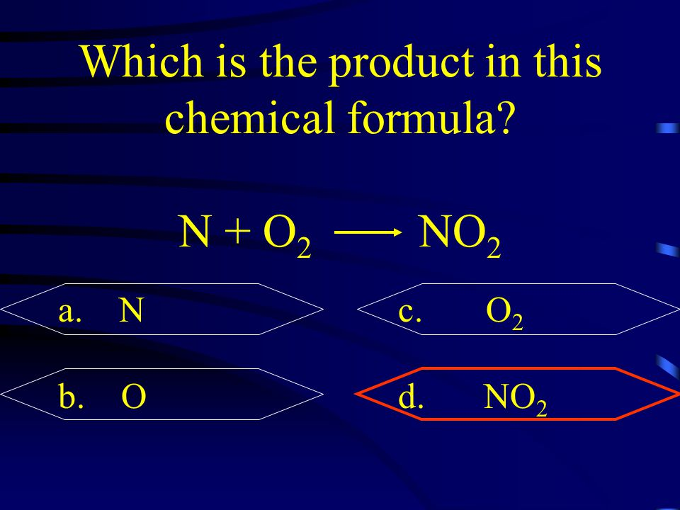 Which is the product in this chemical formula? N + O 2 NO 2 a. Nc. O 2 b. Od. NO 2