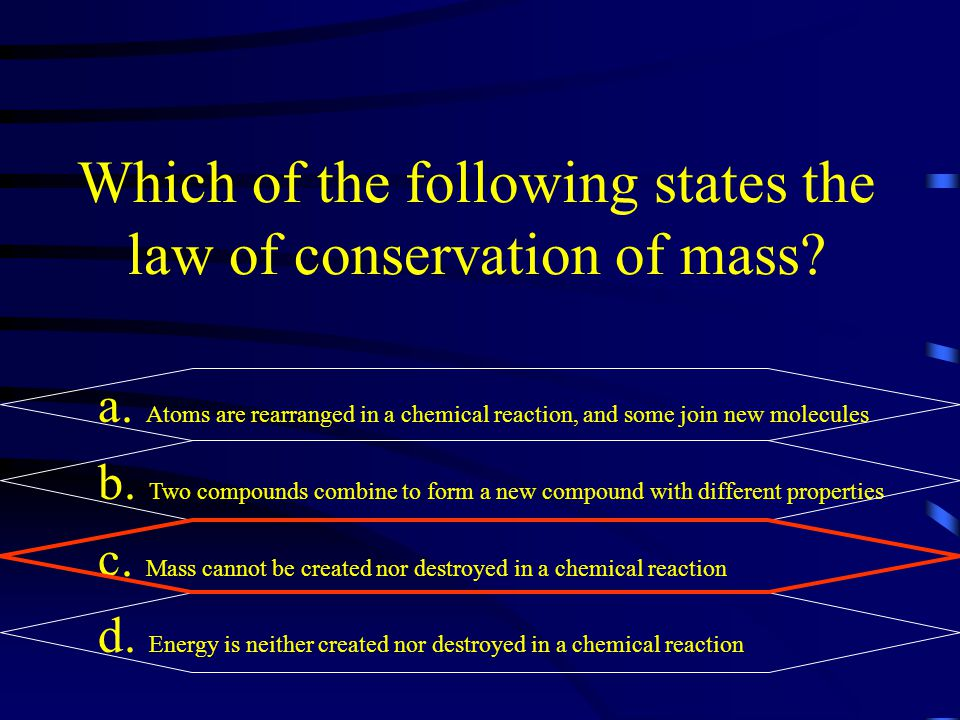Which of the following states the law of conservation of mass? a. Atoms are rearranged in a chemical reaction, and some join new molecules b. Two comp