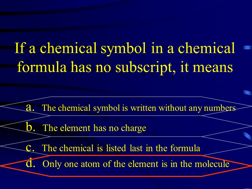 If a chemical symbol in a chemical formula has no subscript, it means a. The chemical symbol is written without any numbers b. The element has no char