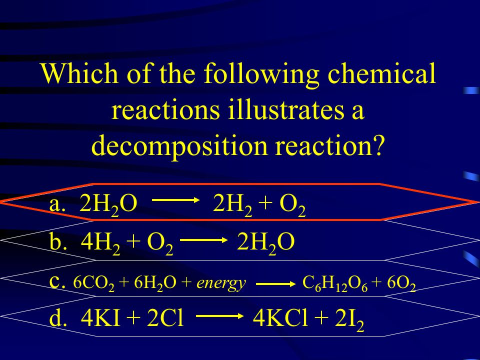 Which of the following chemical reactions illustrates a decomposition reaction? a. 2H 2 O 2H 2 + O 2 b. 4H 2 + O 2 2H 2 O c. 6CO 2 + 6H 2 O + energy C