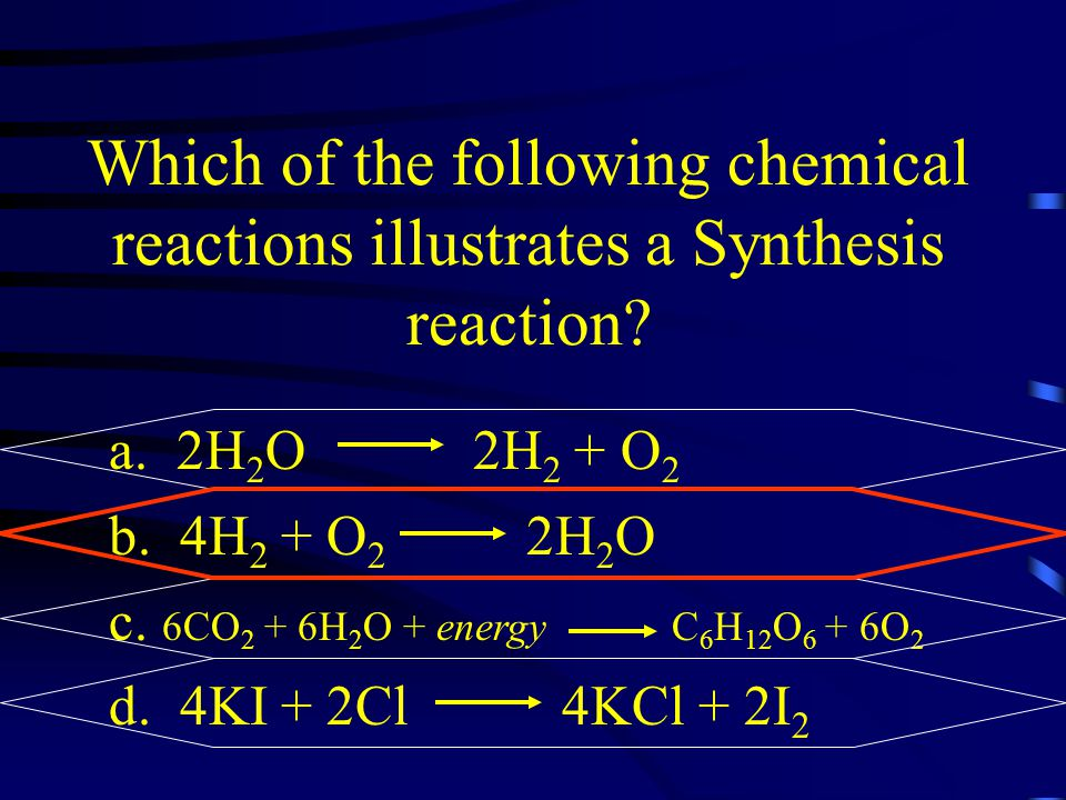 Which of the following chemical reactions illustrates a Synthesis reaction? a. 2H 2 O 2H 2 + O 2 b. 4H 2 + O 2 2H 2 O c. 6CO 2 + 6H 2 O + energy C 6 H