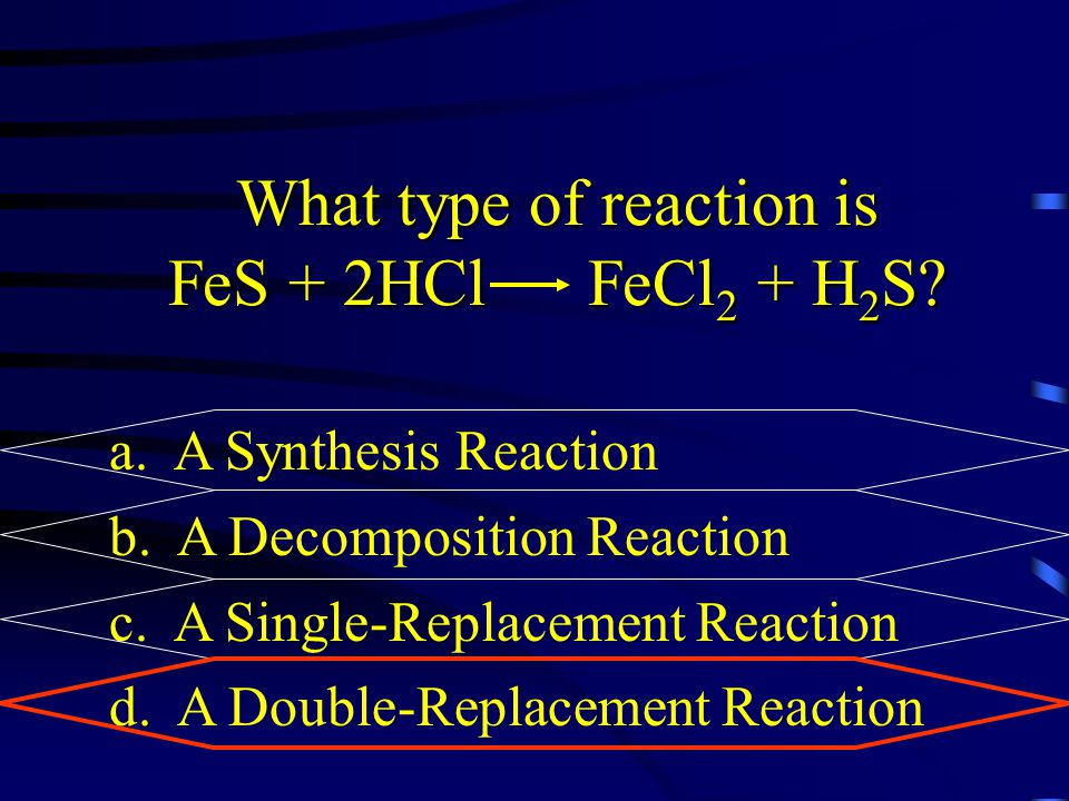 What type of reaction is FeS + 2HCl FeCl 2 + H 2 S? a. A Synthesis Reaction b. A Decomposition Reaction c. A Single-Replacement Reaction d. A Double-R