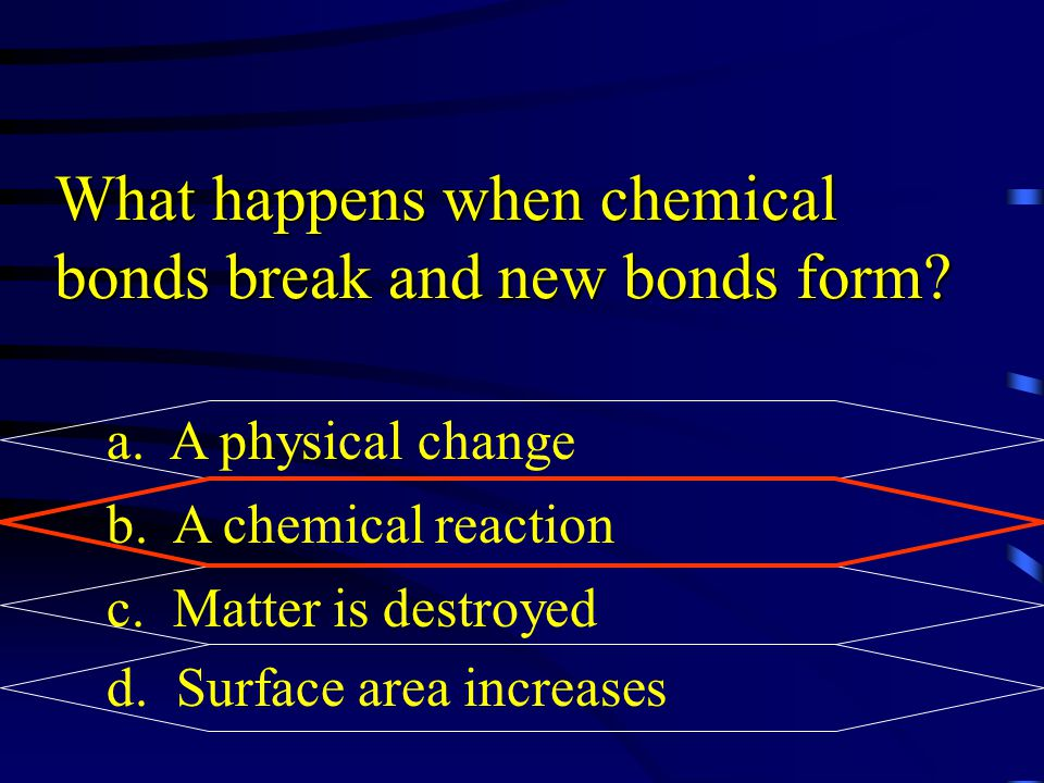 What happens when chemical bonds break and new bonds form? a. A physical change b. A chemical reaction c. Matter is destroyed d. Surface area increase
