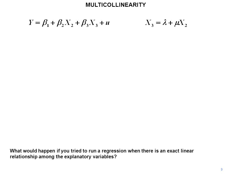 MULTICOLLINEARITY 9 What would happen if you tried to run a regression when there is an exact linear relationship among the explanatory variables