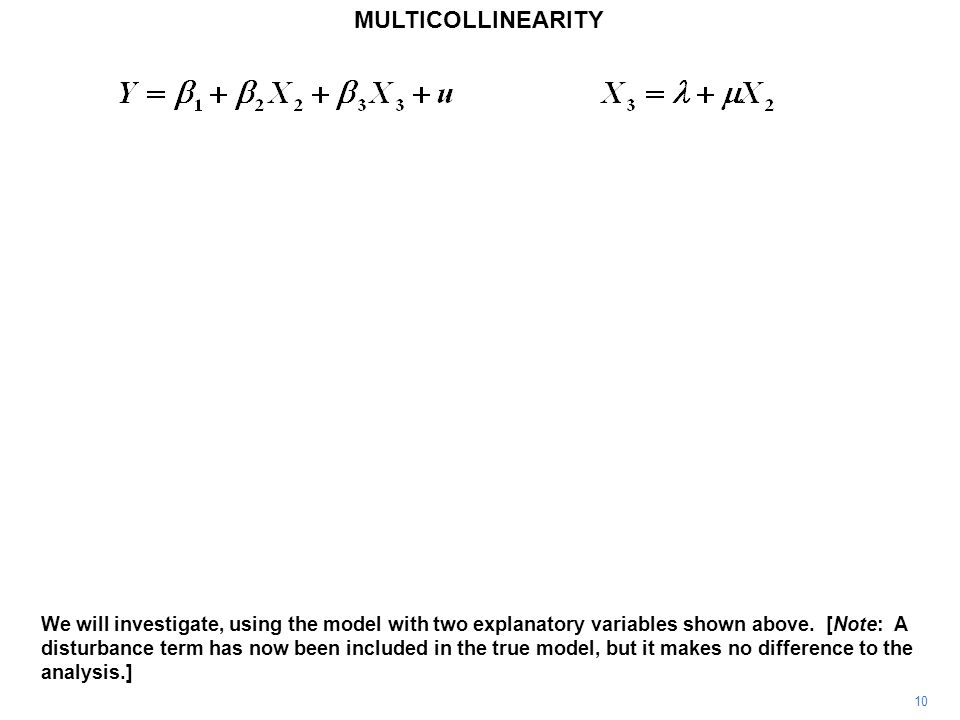 MULTICOLLINEARITY 10 We will investigate, using the model with two explanatory variables shown above.