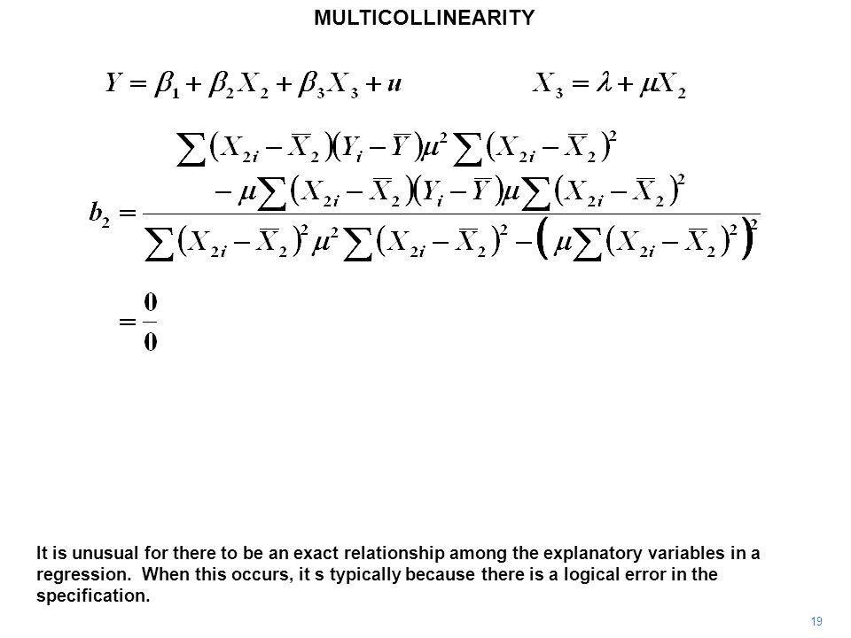 MULTICOLLINEARITY 19 It is unusual for there to be an exact relationship among the explanatory variables in a regression.