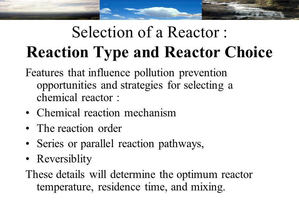 Selection of a Reactor : Reaction Type and Reactor Choice Features that influence pollution prevention opportunities and strategies for selecting a chemical reactor : Chemical reaction mechanism The reaction order Series or parallel reaction pathways, Reversiblity These details will determine the optimum reactor temperature, residence time, and mixing.