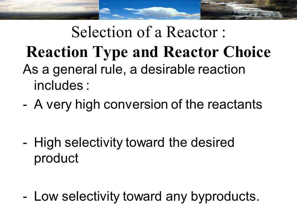 As a general rule, a desirable reaction includes : -A very high conversion of the reactants -High selectivity toward the desired product -Low selectivity toward any byproducts.