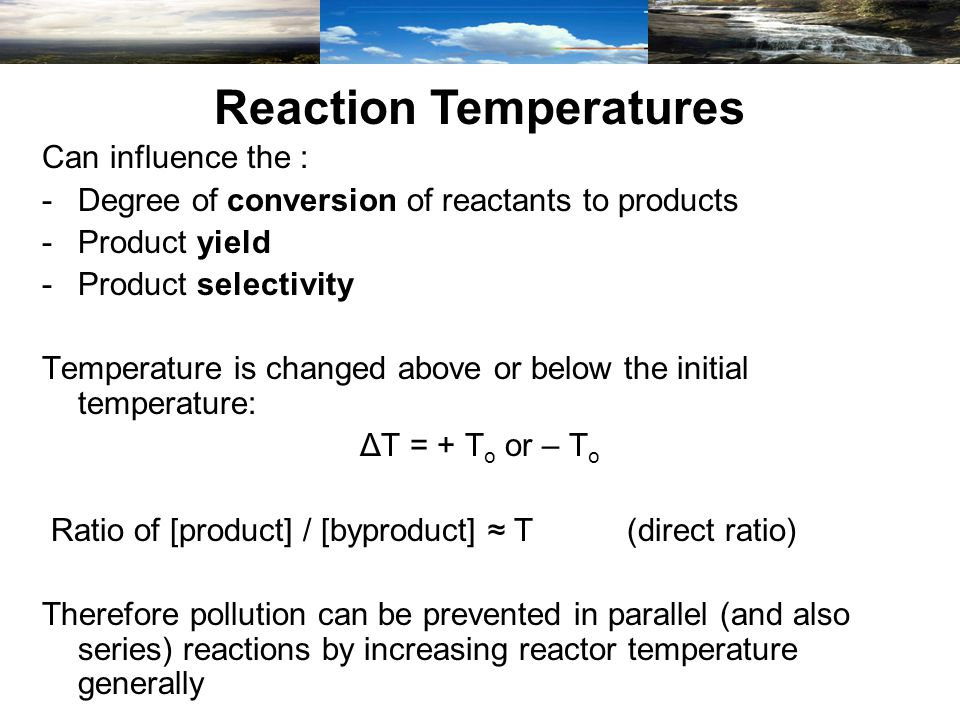Can influence the : -Degree of conversion of reactants to products -Product yield -Product selectivity Temperature is changed above or below the initial temperature: ΔT = + T o or – T o Ratio of [product] / [byproduct] T (direct ratio) Therefore pollution can be prevented in parallel (and also series) reactions by increasing reactor temperature generally Reaction Temperatures